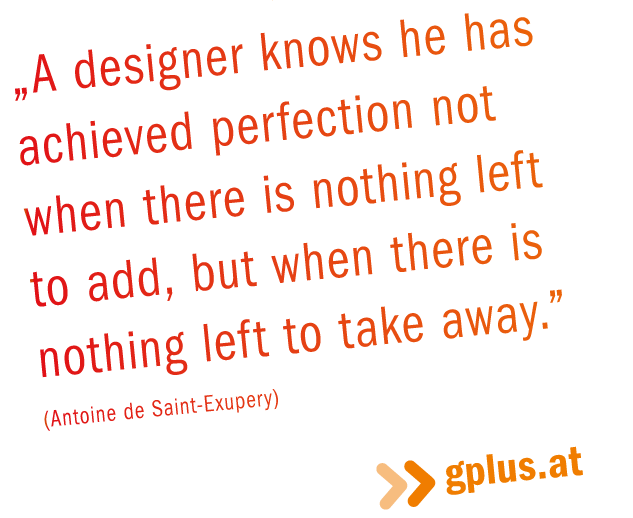 """Zitat: """"A designer knows he has achieved perfection not when there is nothing left to add, but when there is nothing left to take away."""" (Antoine de Saint-Exupery)"""